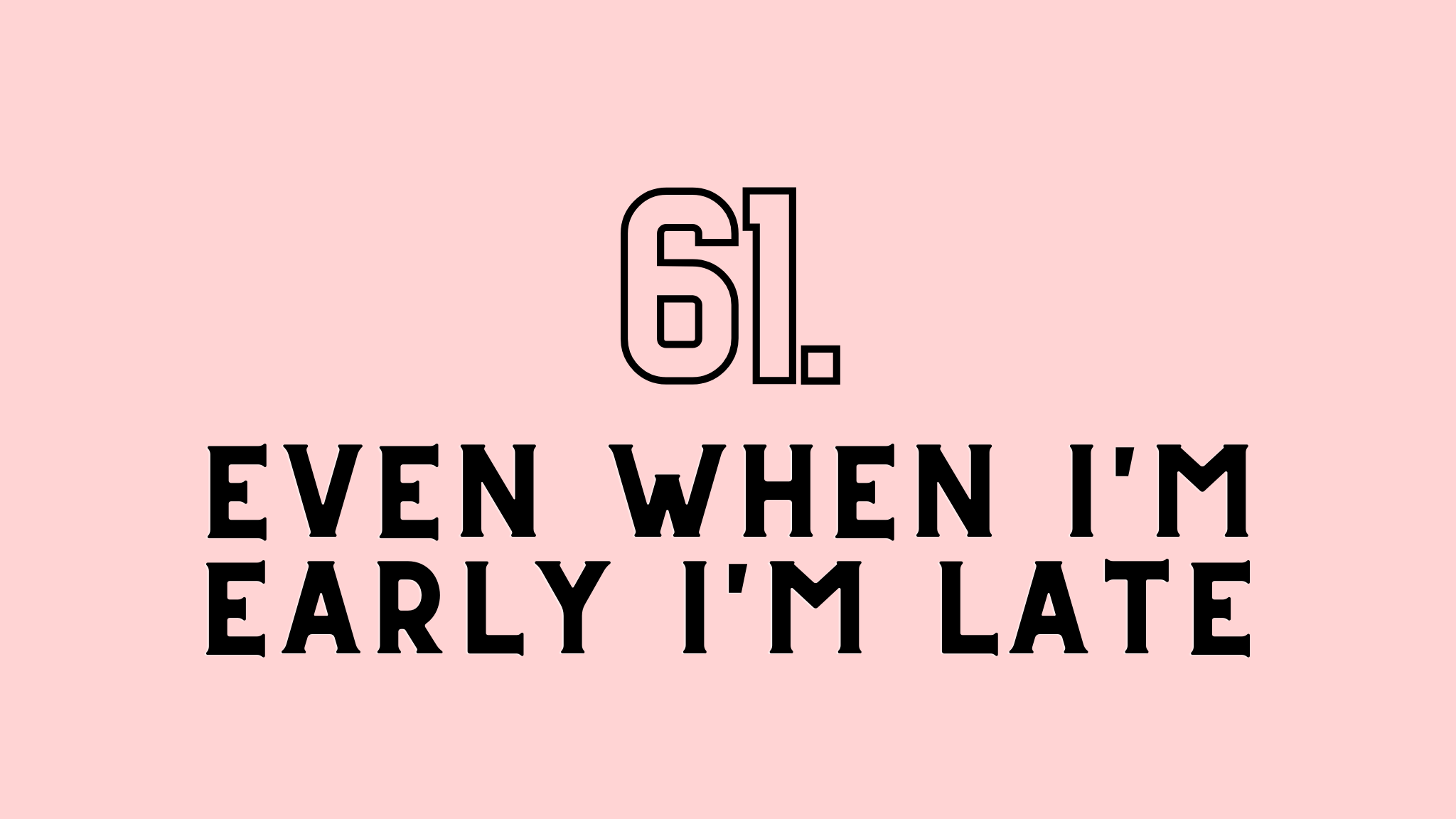 even when I'm early I'm late