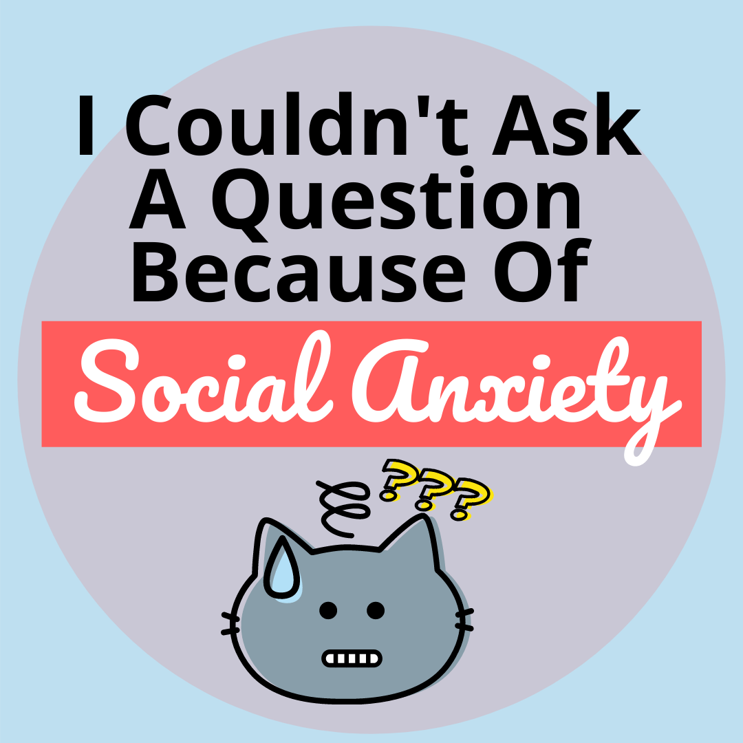 I couldn't ask a question because of social anxiety