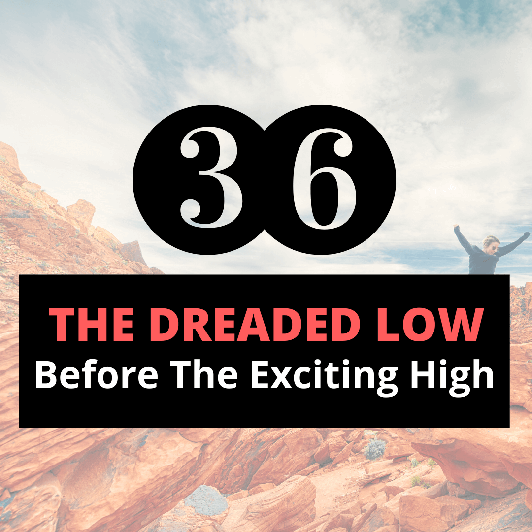 the dreaded low before the exciting high