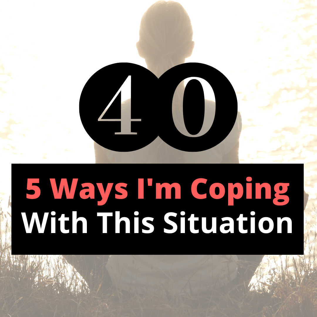 5 ways I'm coping with this situation
