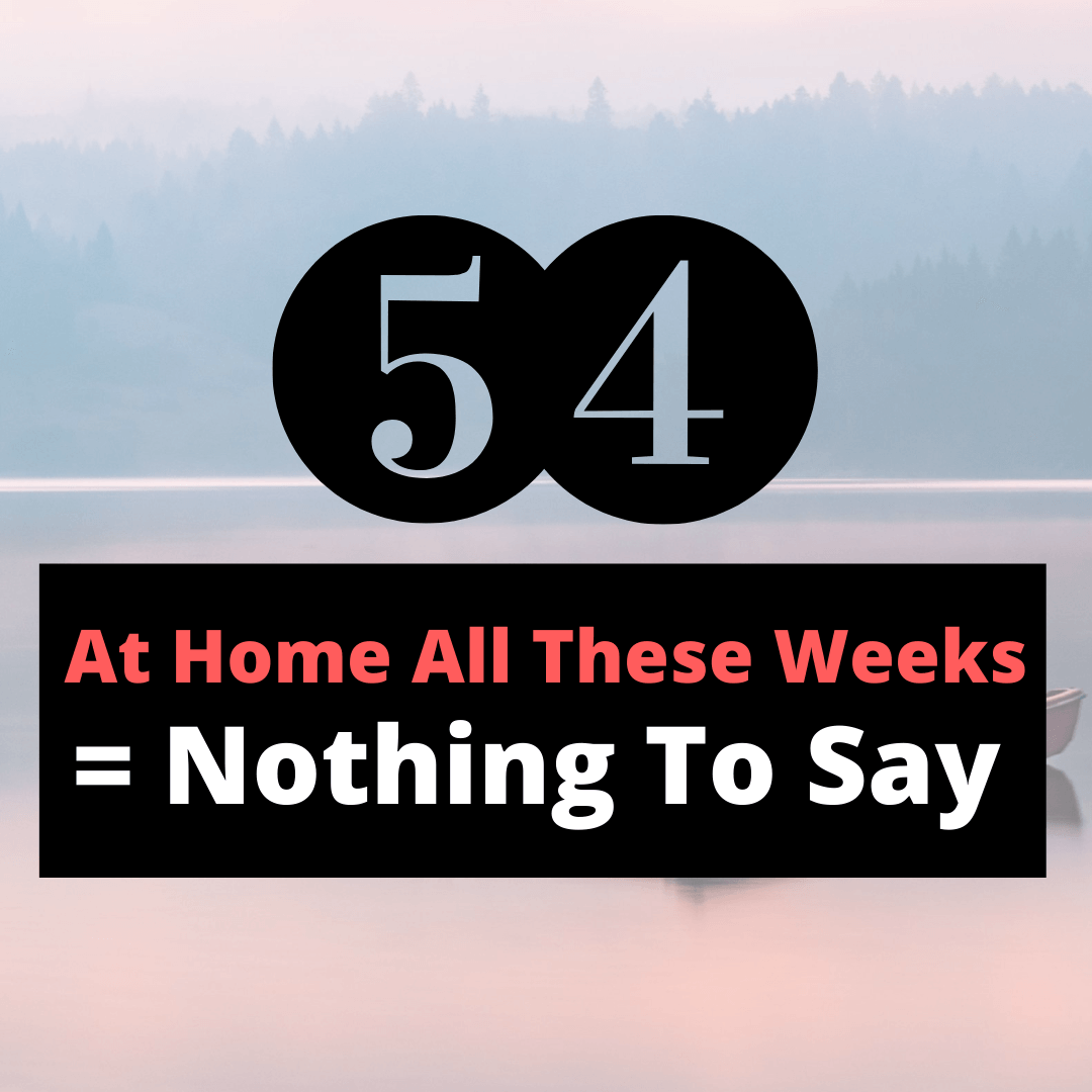At home all these weeks = nothing to say